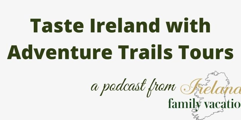 Taste Ireland with Adventure Trails Tours | Traveling in Ireland Podcast Episode 83